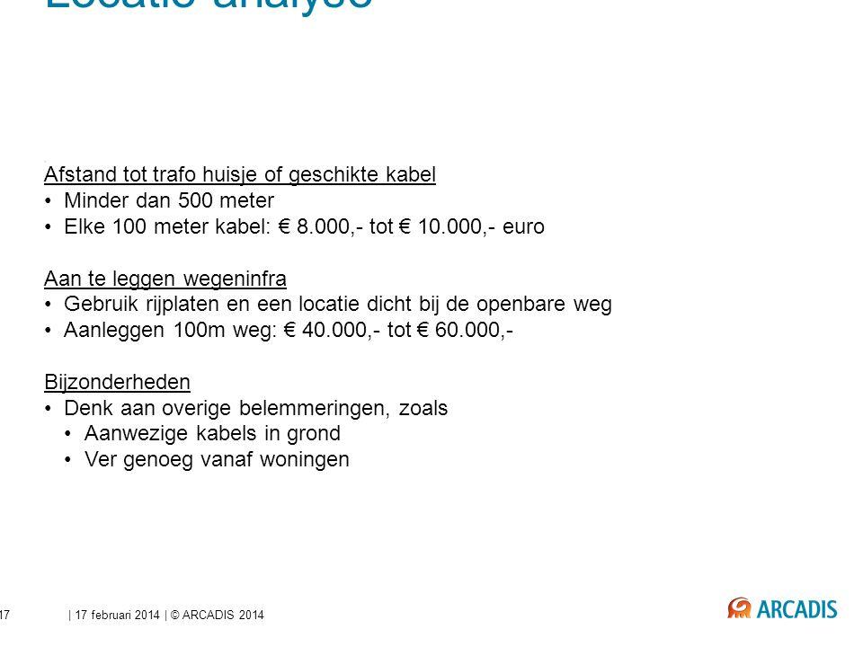 | 17 februari 2014 | © ARCADIS 2014Dia 17 Beperken investeringen - Locatie analyse Afstand tot trafo huisje of geschikte kabel Minder dan 500 meter El