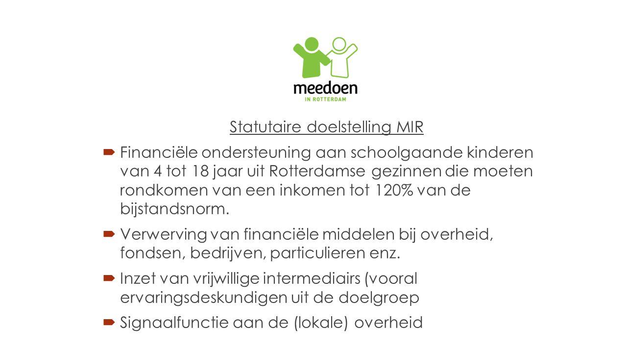 Statutaire doelstelling MIR  Financiële ondersteuning aan schoolgaande kinderen van 4 tot 18 jaar uit Rotterdamse gezinnen die moeten rondkomen van een inkomen tot 120% van de bijstandsnorm.