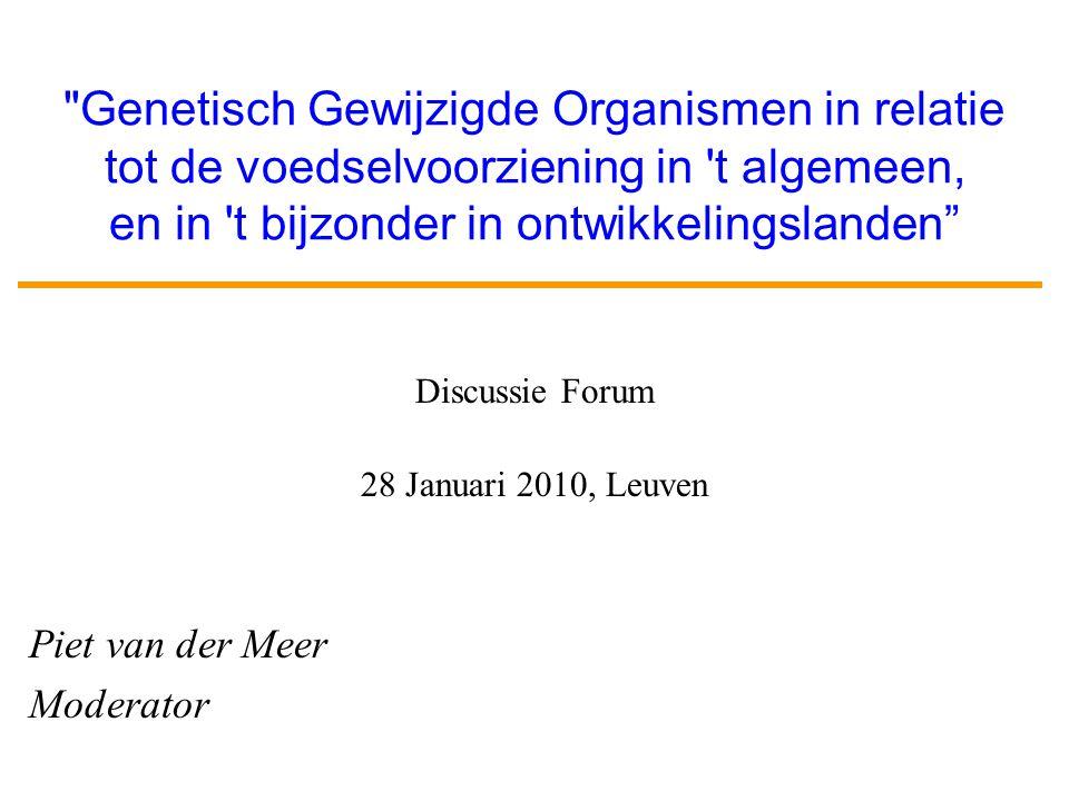 Genetisch Gewijzigde Organismen in relatie tot de voedselvoorziening in t algemeen, en in t bijzonder in ontwikkelingslanden Discussie Forum 28 Januari 2010, Leuven Piet van der Meer Moderator