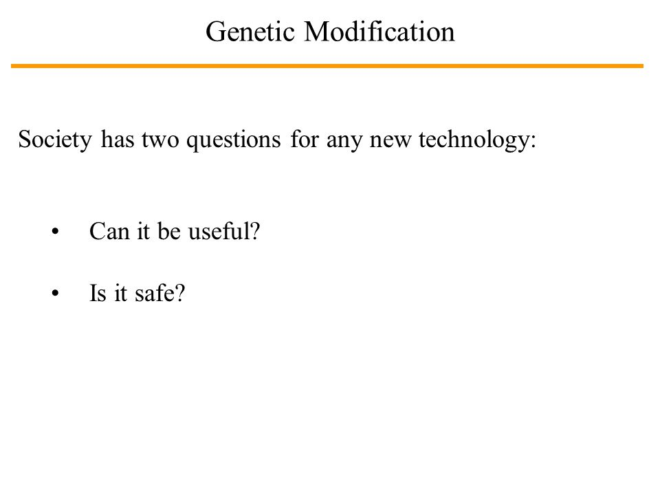 Genetic Modification Society has two questions for any new technology: Can it be useful? Is it safe?