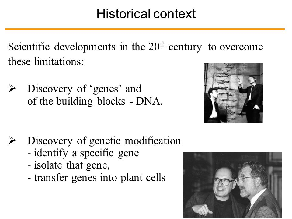 Historical context Scientific developments in the 20 th century to overcome these limitations:  Discovery of 'genes' and of the building blocks - DNA