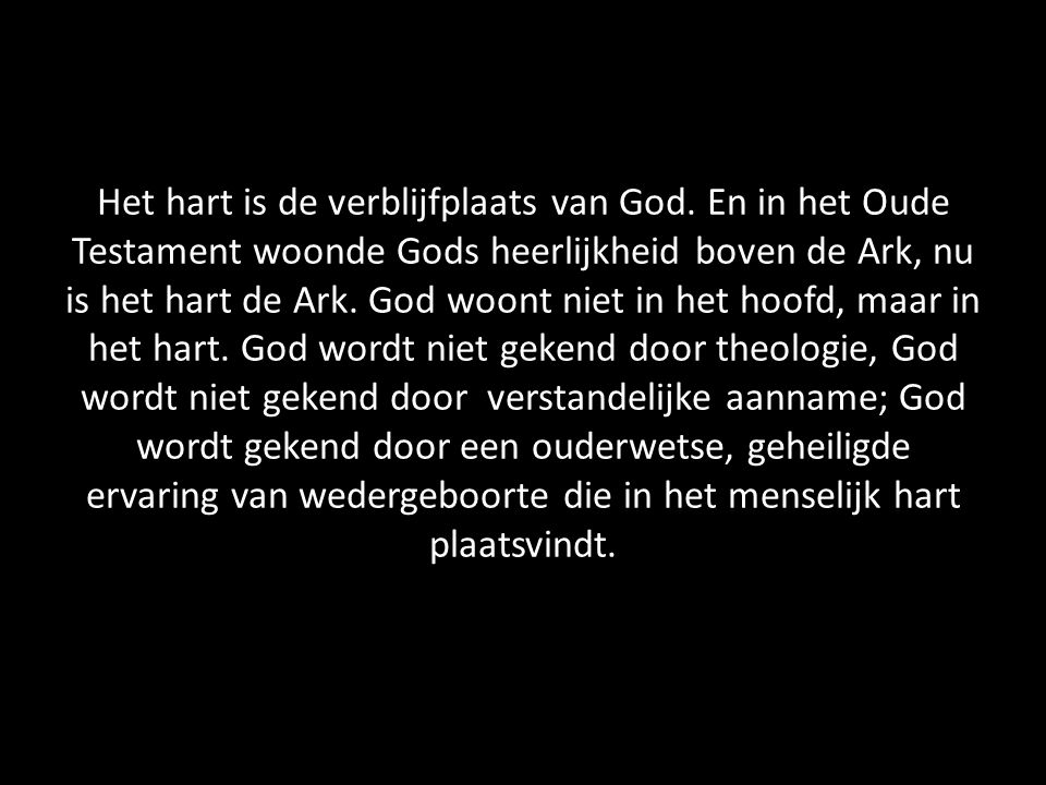 Het hart is de verblijfplaats van God. En in het Oude Testament woonde Gods heerlijkheid boven de Ark, nu is het hart de Ark. God woont niet in het ho