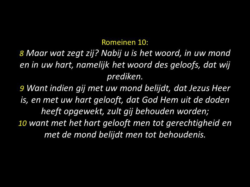 Romeinen 10: 8 Maar wat zegt zij? Nabij u is het woord, in uw mond en in uw hart, namelijk het woord des geloofs, dat wij prediken. 9 Want indien gij