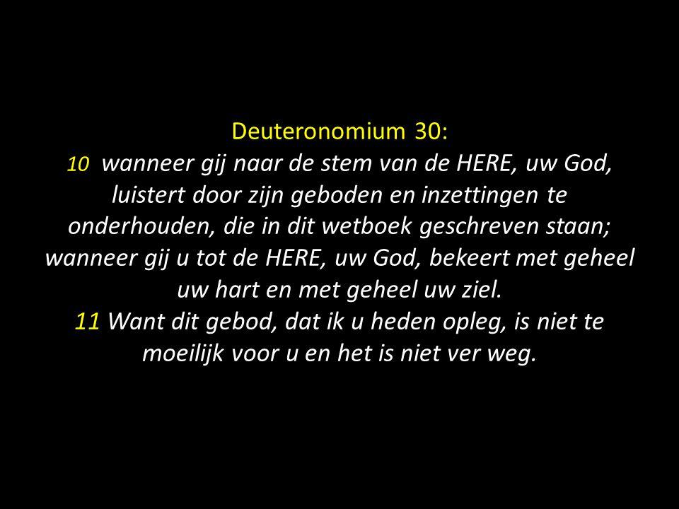 Deuteronomium 30: 10 wanneer gij naar de stem van de HERE, uw God, luistert door zijn geboden en inzettingen te onderhouden, die in dit wetboek geschr