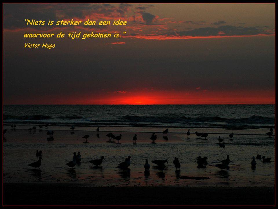 Niets is sterker dan een idee waarvoor de tijd gekomen is. Victor Hugo