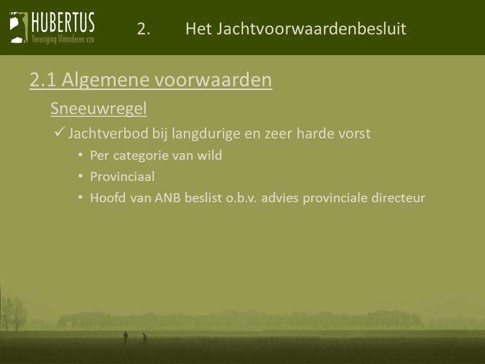 2.Het Jachtvoorwaardenbesluit 2.1 Algemene voorwaarden Sneeuwregel Jachtverbod bij langdurige en zeer harde vorst Per categorie van wild Provinciaal Hoofd van ANB beslist o.b.v.