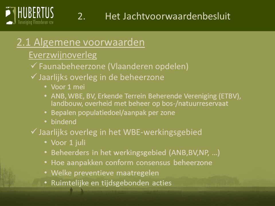 2.Het Jachtvoorwaardenbesluit 2.1 Algemene voorwaarden Everzwijnoverleg Faunabeheerzone (Vlaanderen opdelen) Jaarlijks overleg in de beheerzone Voor 1 mei ANB, WBE, BV, Erkende Terrein Beherende Vereniging (ETBV), landbouw, overheid met beheer op bos-/natuurreservaat Bepalen populatiedoel/aanpak per zone bindend Jaarlijks overleg in het WBE-werkingsgebied Voor 1 juli Beheerders in het werkingsgebied (ANB,BV,NP, …) Hoe aanpakken conform consensus beheerzone Welke preventieve maatregelen Ruimtelijke en tijdsgebonden acties