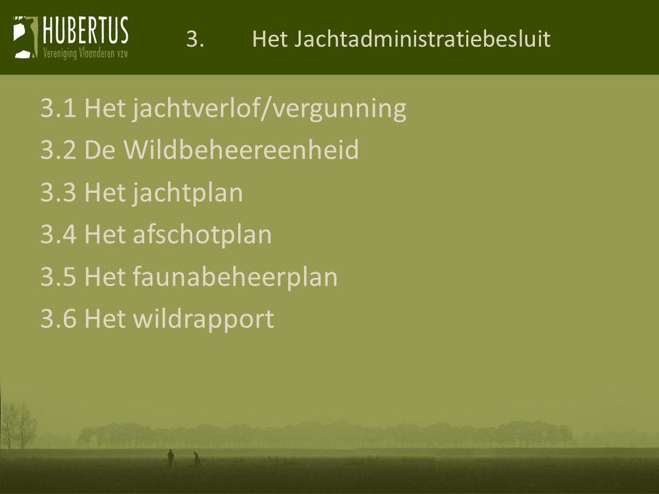 3.1 Het jachtverlof/vergunning 3.2 De Wildbeheereenheid 3.3 Het jachtplan 3.4 Het afschotplan 3.5 Het faunabeheerplan 3.6 Het wildrapport