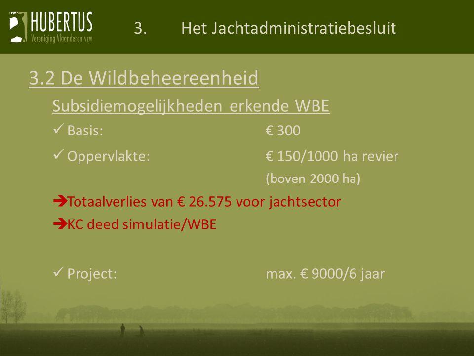 3.Het Jachtadministratiebesluit 3.2 De Wildbeheereenheid Subsidiemogelijkheden erkende WBE Basis:€ 300 Oppervlakte:€ 150/1000 ha revier (boven 2000 ha)  Totaalverlies van € 26.575 voor jachtsector  KC deed simulatie/WBE Project: max.