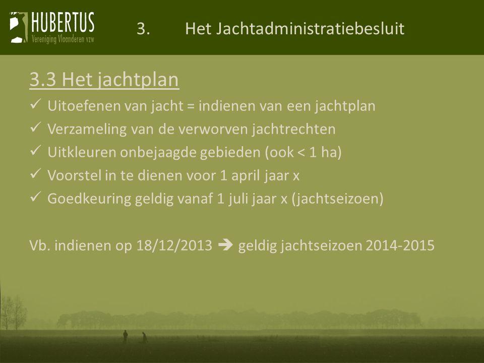 3.Het Jachtadministratiebesluit 3.3 Het jachtplan Uitoefenen van jacht = indienen van een jachtplan Verzameling van de verworven jachtrechten Uitkleuren onbejaagde gebieden (ook < 1 ha) Voorstel in te dienen voor 1 april jaar x Goedkeuring geldig vanaf 1 juli jaar x (jachtseizoen) Vb.