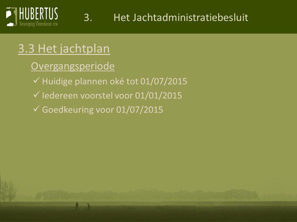 3.Het Jachtadministratiebesluit 3.3 Het jachtplan Overgangsperiode Huidige plannen oké tot 01/07/2015 Iedereen voorstel voor 01/01/2015 Goedkeuring voor 01/07/2015