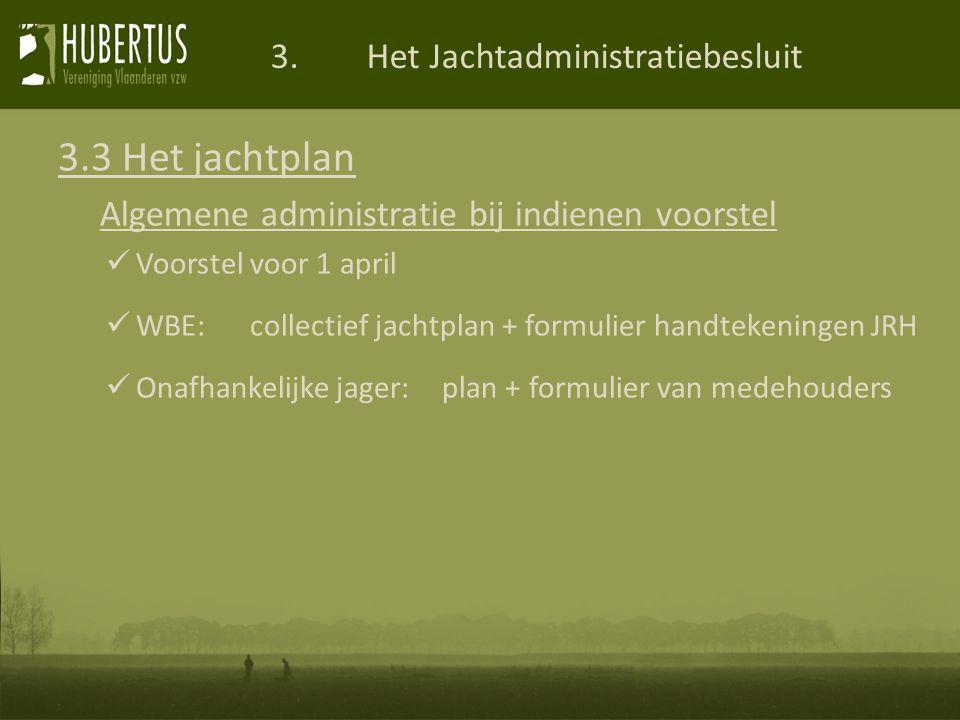 3.Het Jachtadministratiebesluit 3.3 Het jachtplan Algemene administratie bij indienen voorstel Voorstel voor 1 april WBE:collectief jachtplan + formulier handtekeningen JRH Onafhankelijke jager:plan + formulier van medehouders