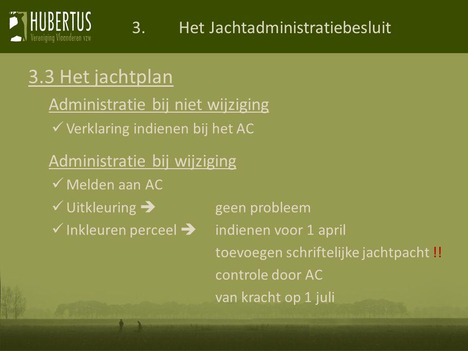 3.Het Jachtadministratiebesluit 3.3 Het jachtplan Administratie bij niet wijziging Verklaring indienen bij het AC Administratie bij wijziging Melden aan AC Uitkleuring  geen probleem Inkleuren perceel  indienen voor 1 april toevoegen schriftelijke jachtpacht !.