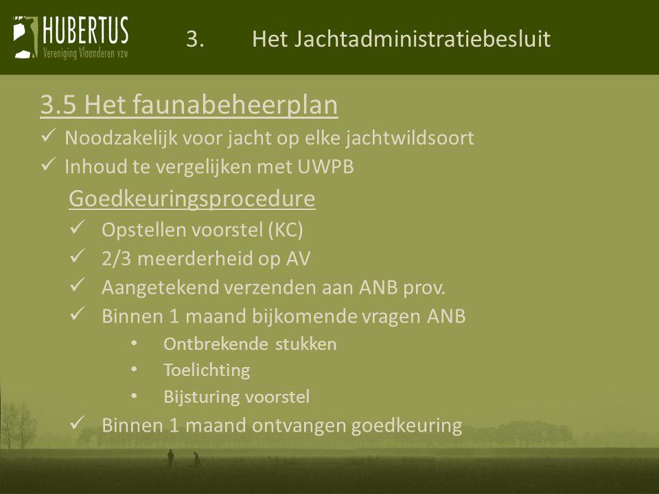 3.Het Jachtadministratiebesluit 3.5 Het faunabeheerplan Noodzakelijk voor jacht op elke jachtwildsoort Inhoud te vergelijken met UWPB Goedkeuringsprocedure Opstellen voorstel (KC) 2/3 meerderheid op AV Aangetekend verzenden aan ANB prov.