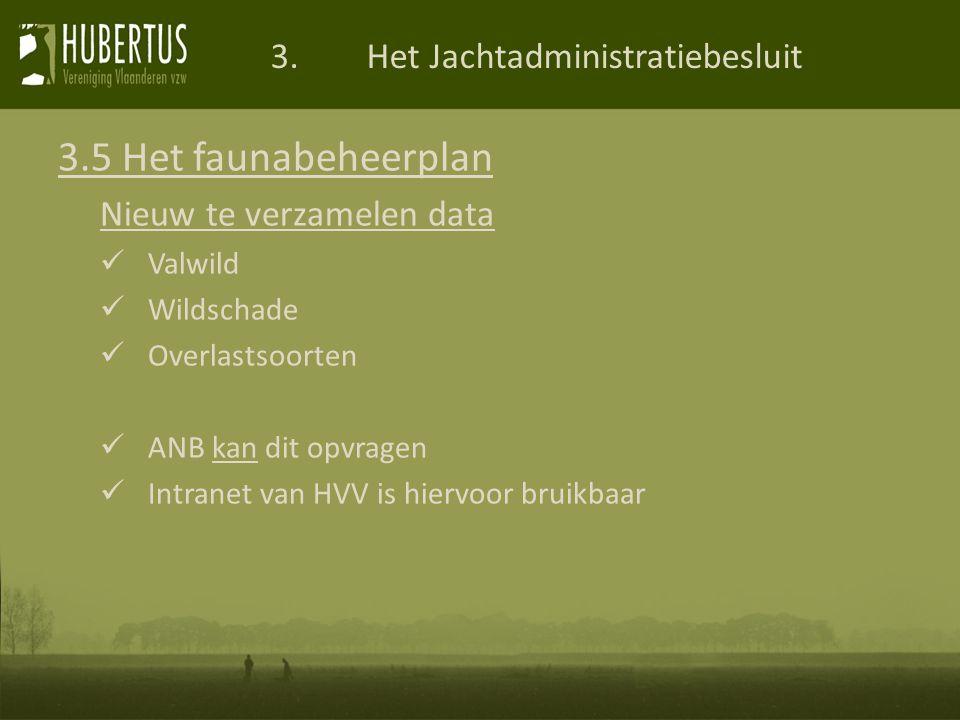 3.Het Jachtadministratiebesluit 3.5 Het faunabeheerplan Nieuw te verzamelen data Valwild Wildschade Overlastsoorten ANB kan dit opvragen Intranet van HVV is hiervoor bruikbaar