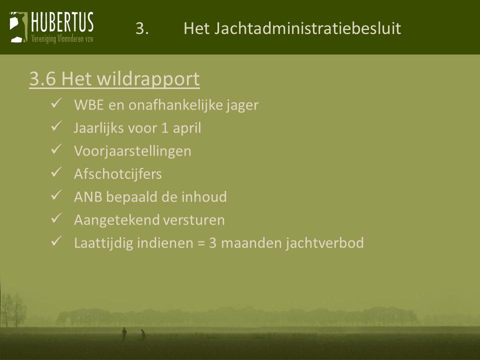 3.Het Jachtadministratiebesluit 3.6 Het wildrapport WBE en onafhankelijke jager Jaarlijks voor 1 april Voorjaarstellingen Afschotcijfers ANB bepaald de inhoud Aangetekend versturen Laattijdig indienen = 3 maanden jachtverbod