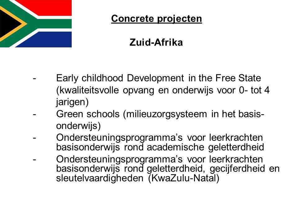 Concrete projecten Zuid-Afrika -Early childhood Development in the Free State (kwaliteitsvolle opvang en onderwijs voor 0- tot 4 jarigen) -Green schools (milieuzorgsysteem in het basis- onderwijs) -Ondersteuningsprogramma's voor leerkrachten basisonderwijs rond academische geletterdheid -Ondersteuningsprogramma's voor leerkrachten basisonderwijs rond geletterdheid, gecijferdheid en sleutelvaardigheden (KwaZulu-Natal)