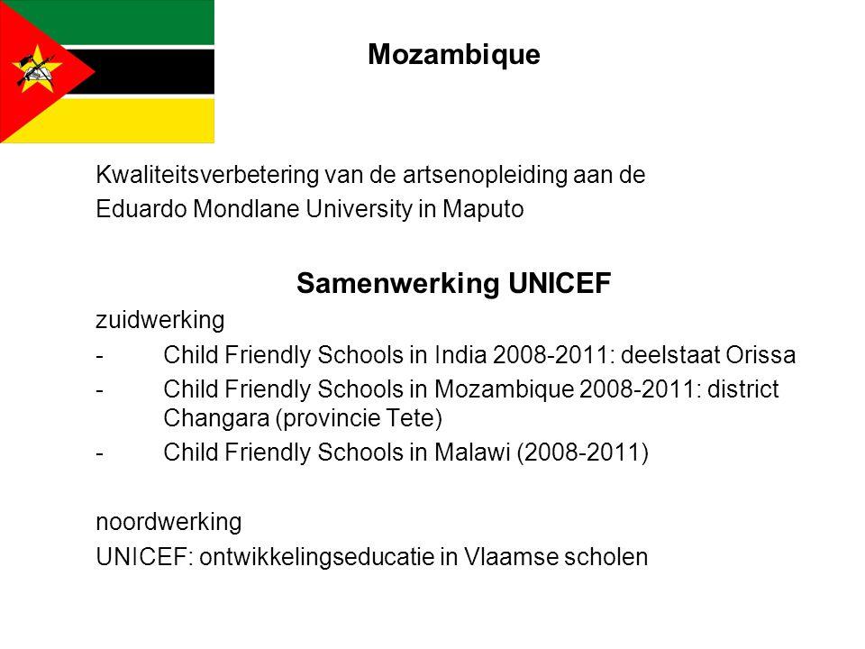 Mozambique Kwaliteitsverbetering van de artsenopleiding aan de Eduardo Mondlane University in Maputo Samenwerking UNICEF zuidwerking -Child Friendly Schools in India 2008-2011: deelstaat Orissa -Child Friendly Schools in Mozambique 2008-2011: district Changara (provincie Tete) -Child Friendly Schools in Malawi (2008-2011) noordwerking UNICEF: ontwikkelingseducatie in Vlaamse scholen