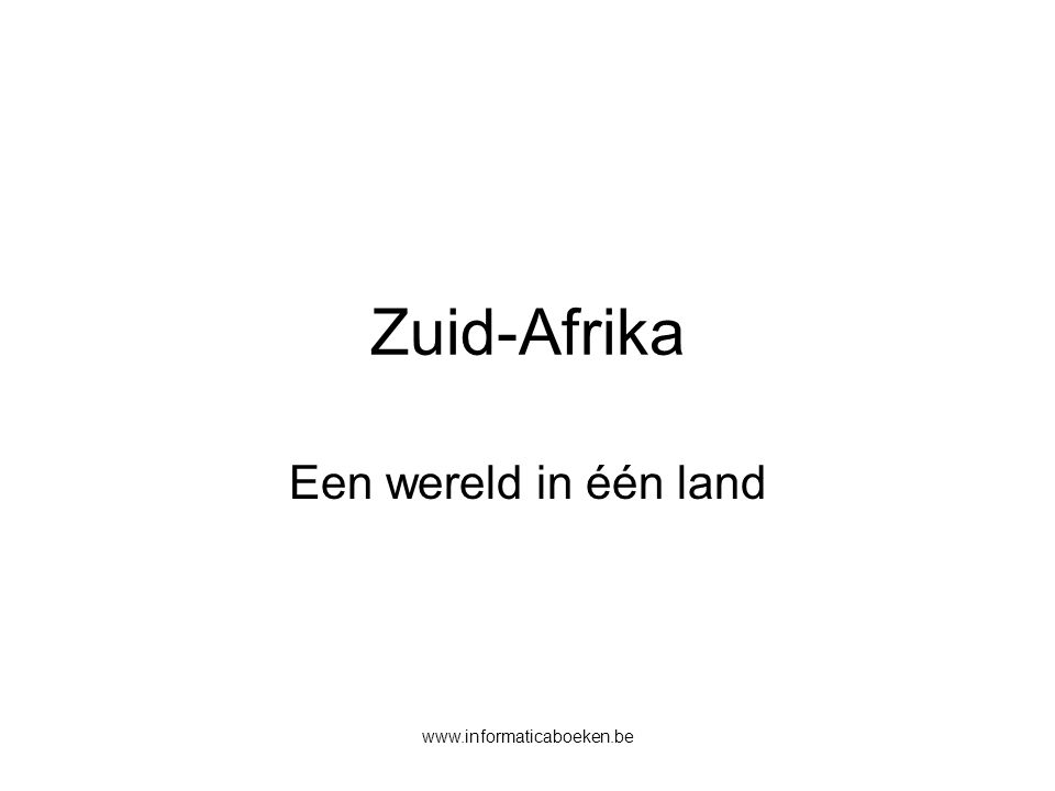 www.informaticaboeken.be Zuid-Afrika Een wereld in één land