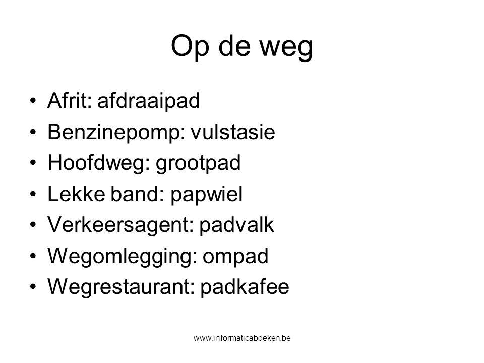 www.informaticaboeken.be Op de weg Afrit: afdraaipad Benzinepomp: vulstasie Hoofdweg: grootpad Lekke band: papwiel Verkeersagent: padvalk Wegomlegging: ompad Wegrestaurant: padkafee