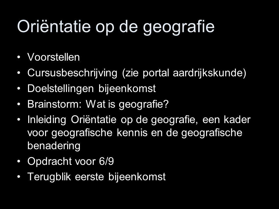 Oriëntatie op de geografie Voorstellen Cursusbeschrijving (zie portal aardrijkskunde) Doelstellingen bijeenkomst Brainstorm: Wat is geografie? Inleidi