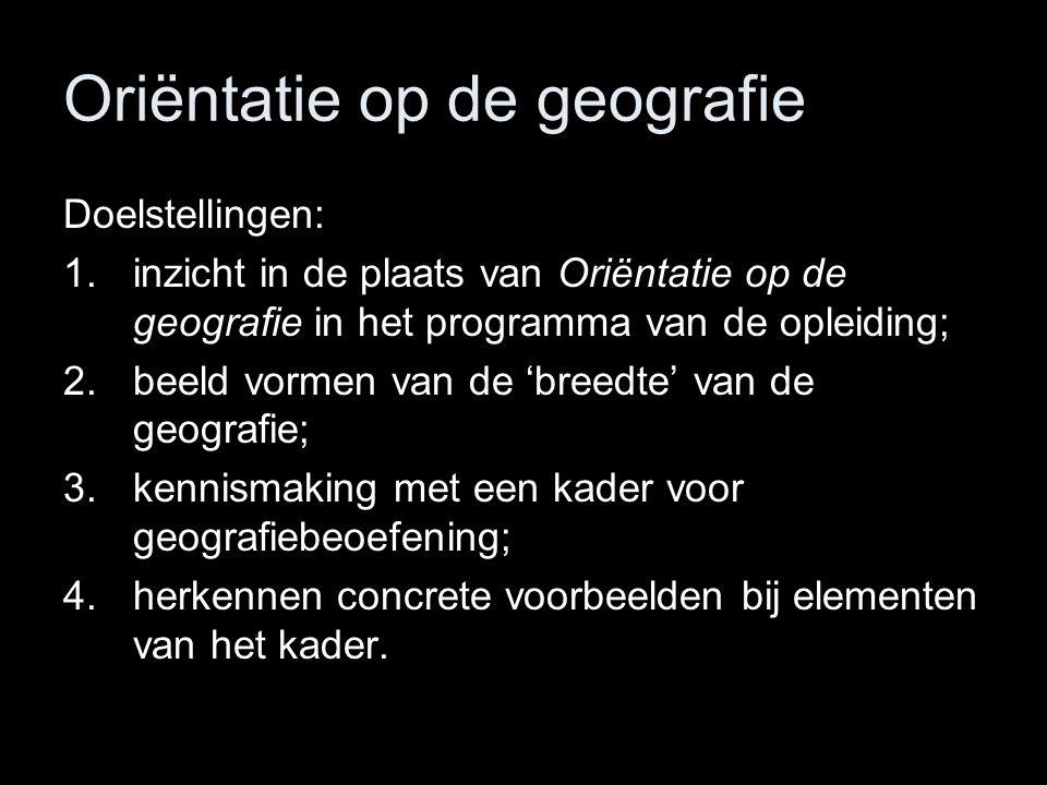 Oriëntatie op de geografie Doelstellingen: 1.inzicht in de plaats van Oriëntatie op de geografie in het programma van de opleiding; 2.beeld vormen van