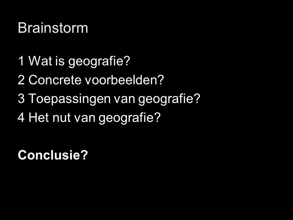 Brainstorm 1 Wat is geografie? 2 Concrete voorbeelden? 3 Toepassingen van geografie? 4 Het nut van geografie? Conclusie?