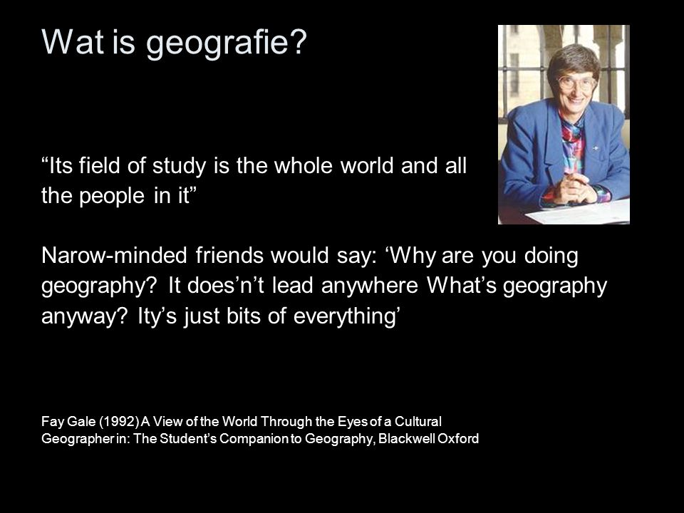 """Wat is geografie? """"Its field of study is the whole world and all the people in it"""" Narow-minded friends would say: 'Why are you doing geography? It do"""