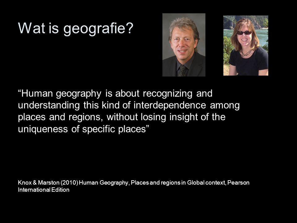 """Wat is geografie? """"Human geography is about recognizing and understanding this kind of interdependence among places and regions, without losing insigh"""