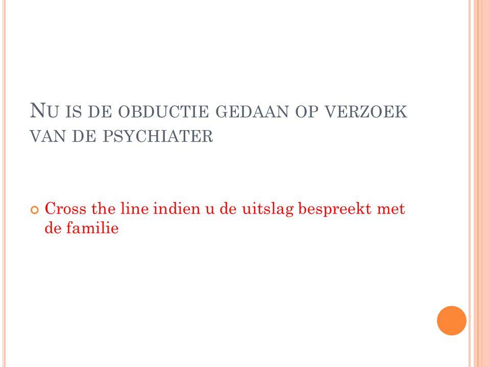 N U IS DE OBDUCTIE GEDAAN OP VERZOEK VAN DE PSYCHIATER Cross the line indien u de uitslag bespreekt met de familie