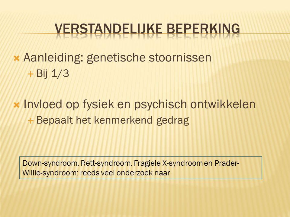  Aanleiding: genetische stoornissen  Bij 1/3  Invloed op fysiek en psychisch ontwikkelen  Bepaalt het kenmerkend gedrag Down-syndroom, Rett-syndroom, Fragiele X-syndroom en Prader- Willie-syndroom: reeds veel onderzoek naar