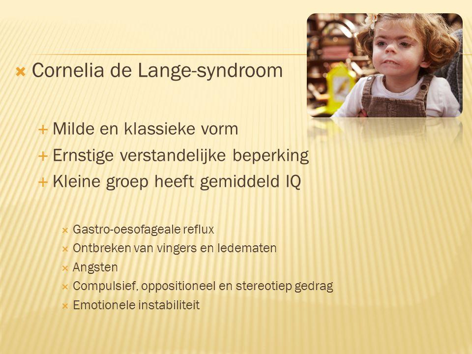  Cornelia de Lange-syndroom  Milde en klassieke vorm  Ernstige verstandelijke beperking  Kleine groep heeft gemiddeld IQ  Gastro-oesofageale reflux  Ontbreken van vingers en ledematen  Angsten  Compulsief, oppositioneel en stereotiep gedrag  Emotionele instabiliteit