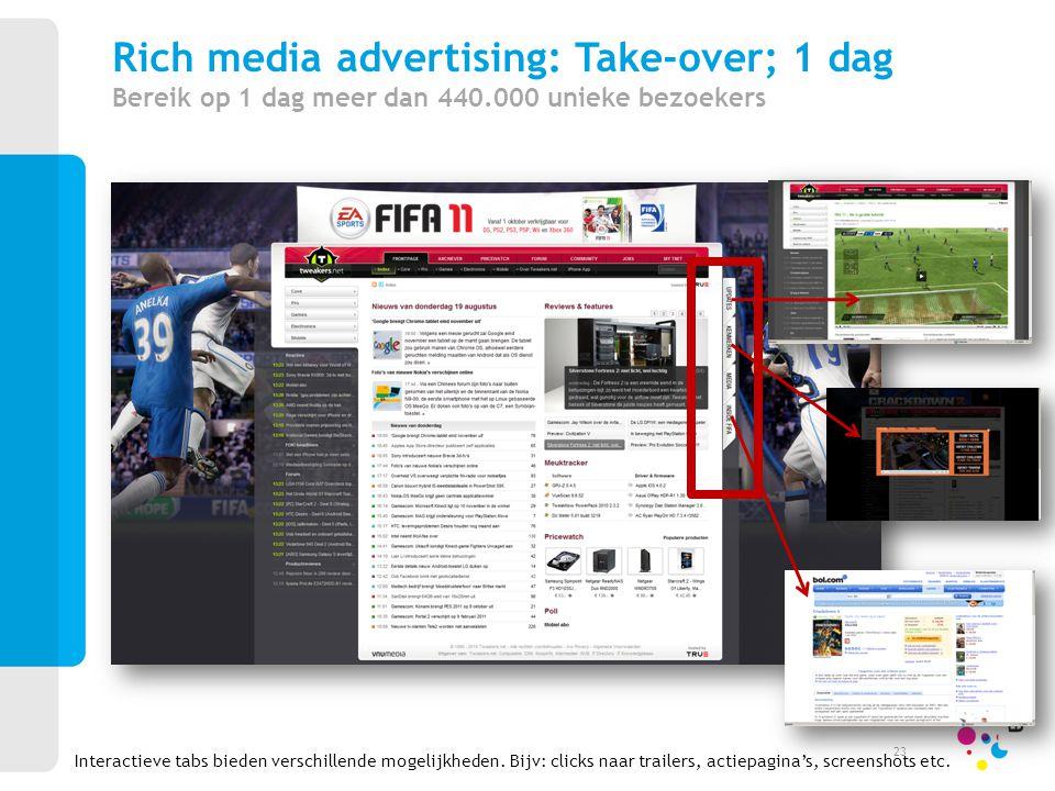 Interactieve tabs bieden verschillende mogelijkheden. Bijv: clicks naar trailers, actiepagina's, screenshots etc. Rich media advertising: Take-over; 1