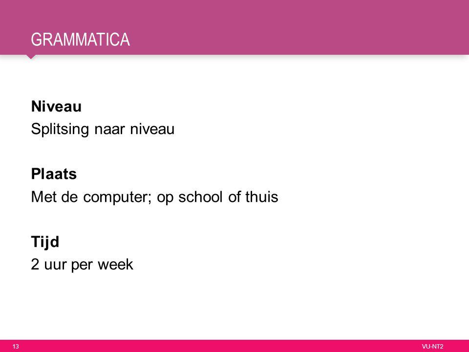 13 VU-NT2 GRAMMATICA Niveau Splitsing naar niveau Plaats Met de computer; op school of thuis Tijd 2 uur per week