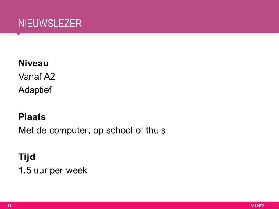 14 VU-NT2 NIEUWSLEZER Niveau Vanaf A2 Adaptief Plaats Met de computer; op school of thuis Tijd 1.5 uur per week