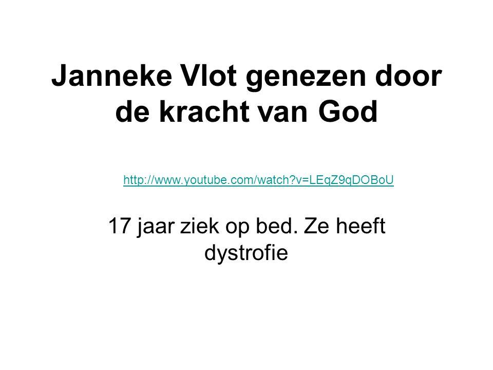 Janneke Vlot genezen door de kracht van God 17 jaar ziek op bed. Ze heeft dystrofie http://www.youtube.com/watch?v=LEqZ9qDOBoU