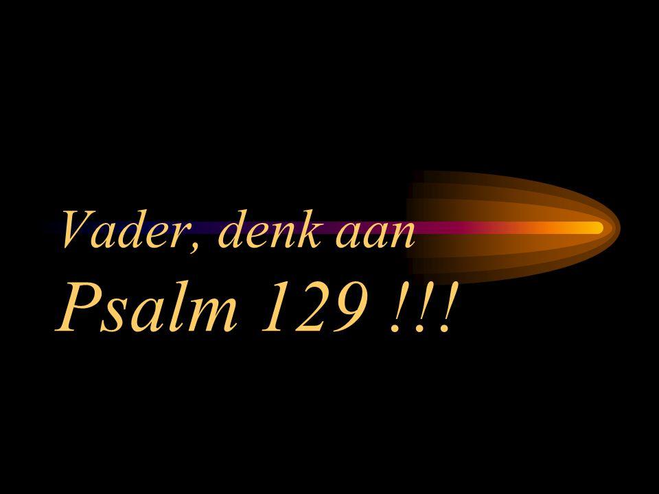 Vader, denk aan Psalm 129 !!!