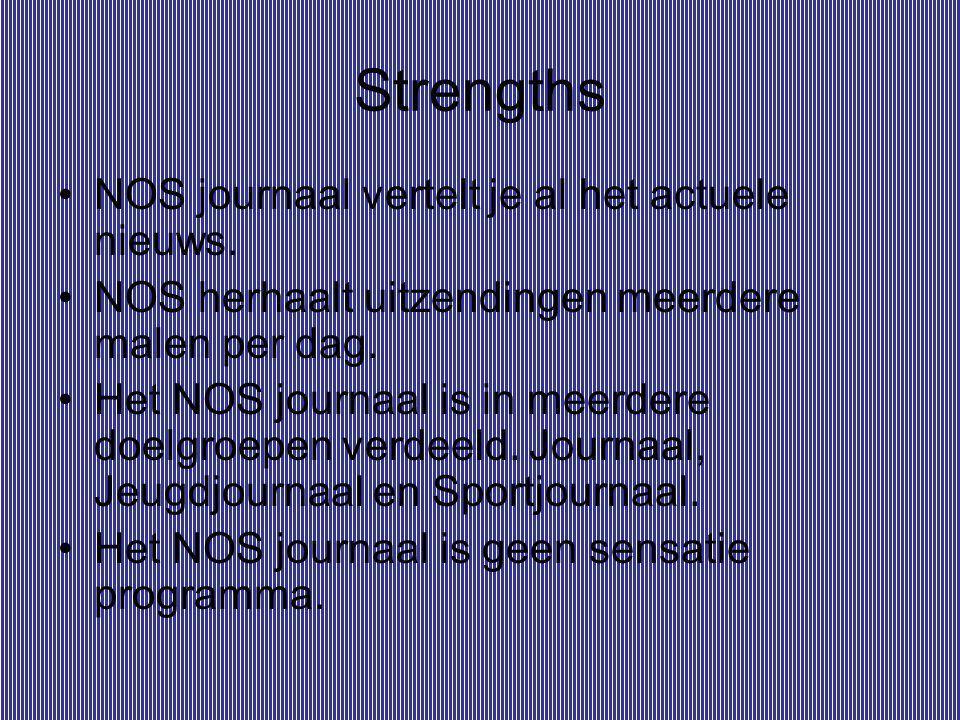 Strengths NOS journaal vertelt je al het actuele nieuws. NOS herhaalt uitzendingen meerdere malen per dag. Het NOS journaal is in meerdere doelgroepen