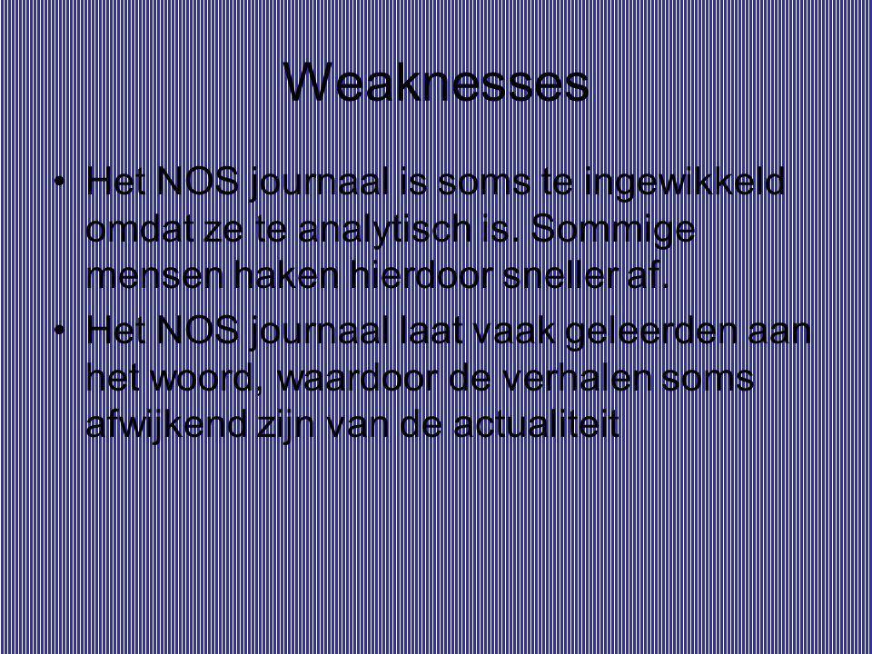 Weaknesses Het NOS journaal is soms te ingewikkeld omdat ze te analytisch is. Sommige mensen haken hierdoor sneller af. Het NOS journaal laat vaak gel