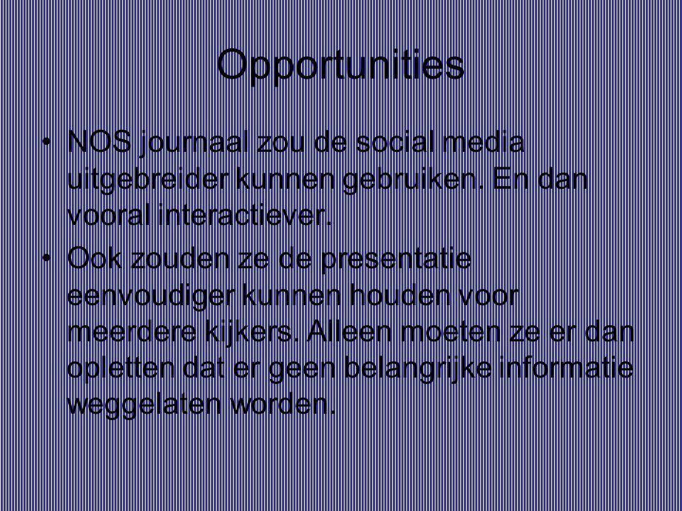 Opportunities NOS journaal zou de social media uitgebreider kunnen gebruiken. En dan vooral interactiever. Ook zouden ze de presentatie eenvoudiger ku
