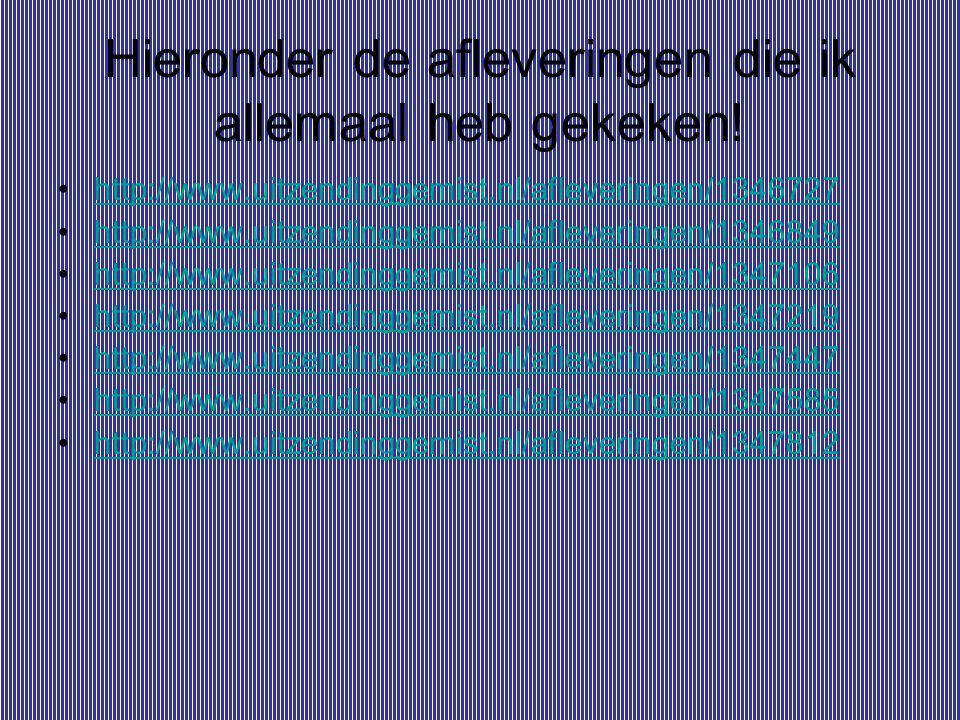 Hieronder de afleveringen die ik allemaal heb gekeken! http://www.uitzendinggemist.nl/afleveringen/1346727 http://www.uitzendinggemist.nl/afleveringen
