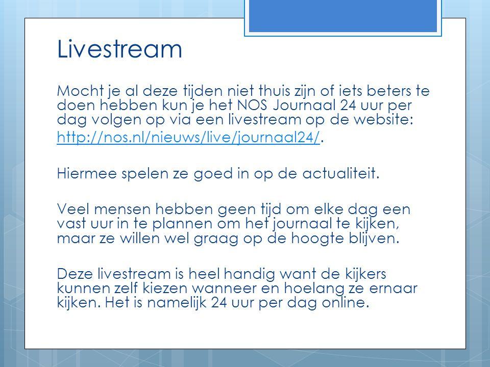 Livestream Mocht je al deze tijden niet thuis zijn of iets beters te doen hebben kun je het NOS Journaal 24 uur per dag volgen op via een livestream o