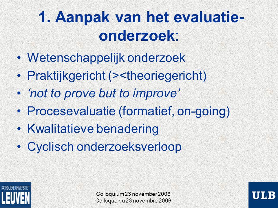 1. Aanpak van het evaluatie- onderzoek: Wetenschappelijk onderzoek Praktijkgericht (><theoriegericht) 'not to prove but to improve' Procesevaluatie (f