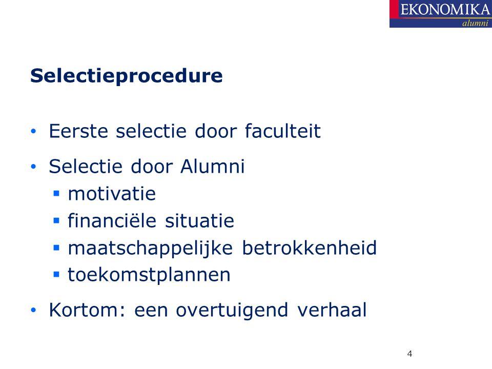 4 Selectieprocedure Eerste selectie door faculteit Selectie door Alumni  motivatie  financiële situatie  maatschappelijke betrokkenheid  toekomstplannen Kortom: een overtuigend verhaal