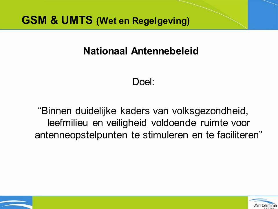 GSM & UMTS (Wet en Regelgeving) Doel: Binnen duidelijke kaders van volksgezondheid, leefmilieu en veiligheid voldoende ruimte voor antenneopstelpunten te stimuleren en te faciliteren Nationaal Antennebeleid
