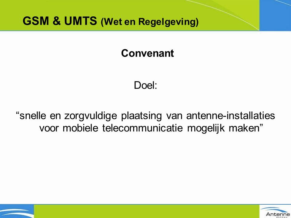 GSM & UMTS (Wet en Regelgeving) Doel: snelle en zorgvuldige plaatsing van antenne-installaties voor mobiele telecommunicatie mogelijk maken Convenant