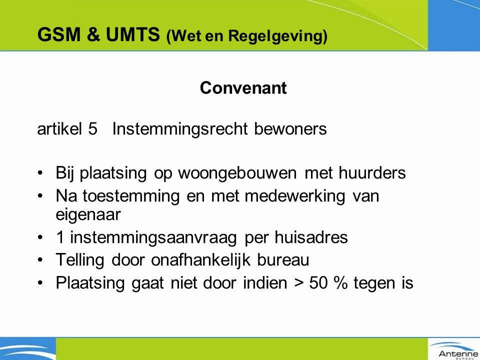 GSM & UMTS (Wet en Regelgeving) artikel 5 Instemmingsrecht bewoners Bij plaatsing op woongebouwen met huurders Na toestemming en met medewerking van eigenaar 1 instemmingsaanvraag per huisadres Telling door onafhankelijk bureau Plaatsing gaat niet door indien > 50 % tegen is Convenant