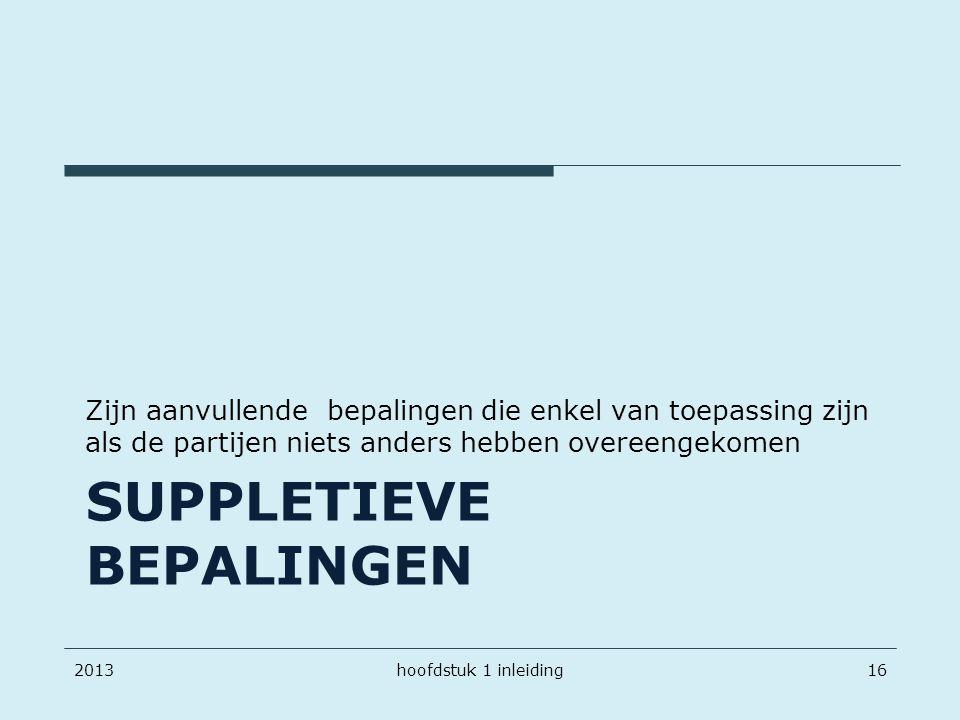 SUPPLETIEVE BEPALINGEN Zijn aanvullende bepalingen die enkel van toepassing zijn als de partijen niets anders hebben overeengekomen 2013hoofdstuk 1 in