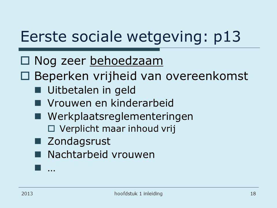 Eerste sociale wetgeving: p13 201318  Nog zeer behoedzaam  Beperken vrijheid van overeenkomst Uitbetalen in geld Vrouwen en kinderarbeid Werkplaatsr