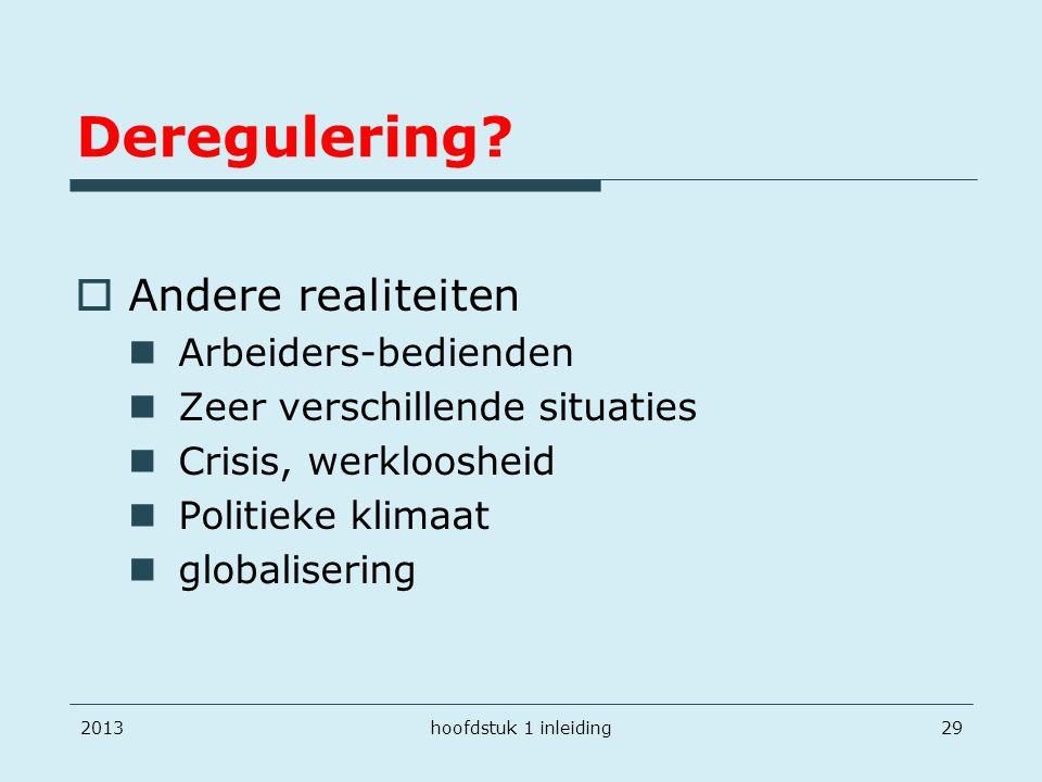 Deregulering?  Andere realiteiten Arbeiders-bedienden Zeer verschillende situaties Crisis, werkloosheid Politieke klimaat globalisering 2013hoofdstuk
